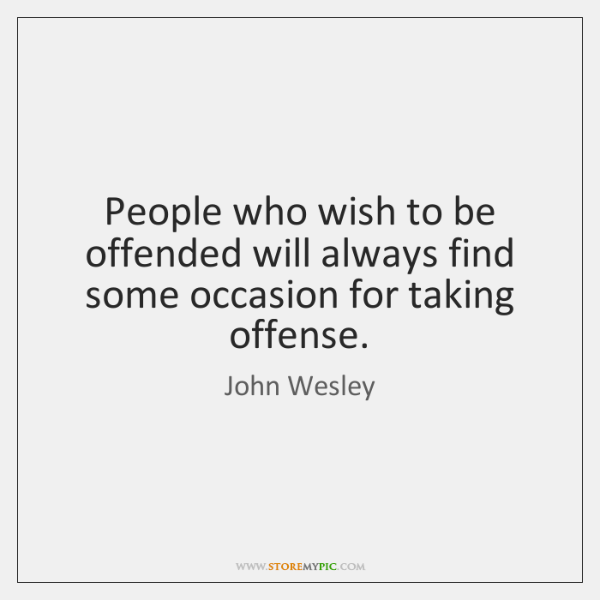 People who wish to be offended will always find some occasion for ...