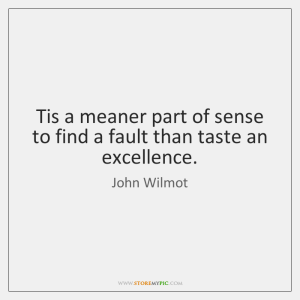 Tis a meaner part of sense to find a fault than taste ...