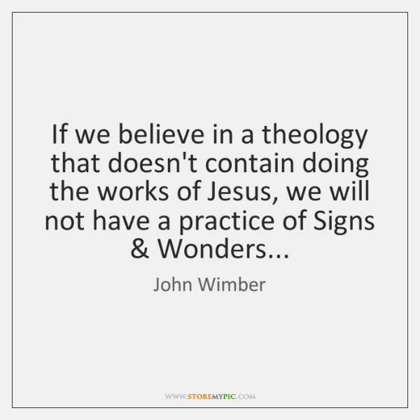 If we believe in a theology that doesn't contain doing the works ...
