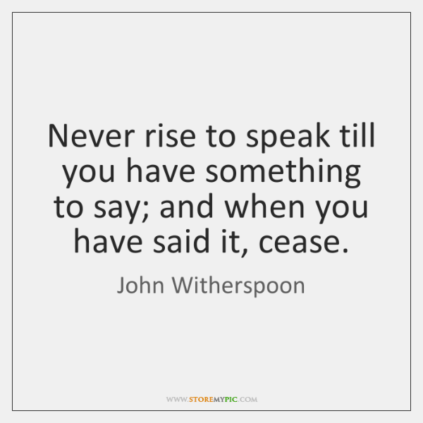 Never rise to speak till you have something to say; and when ...