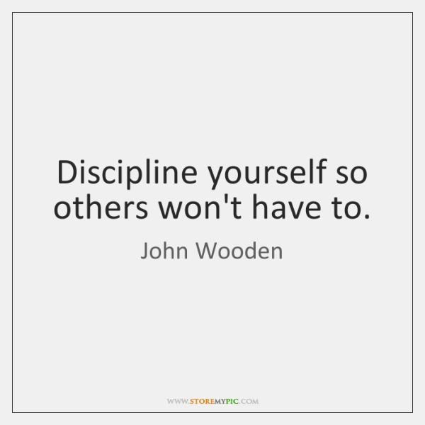 Discipline yourself so others won't have to.