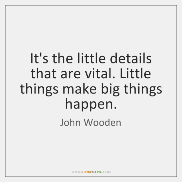 It's the little details that are vital. Little things make big things ...