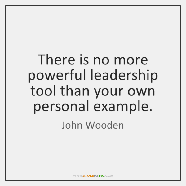 There is no more powerful leadership tool than your own personal example.