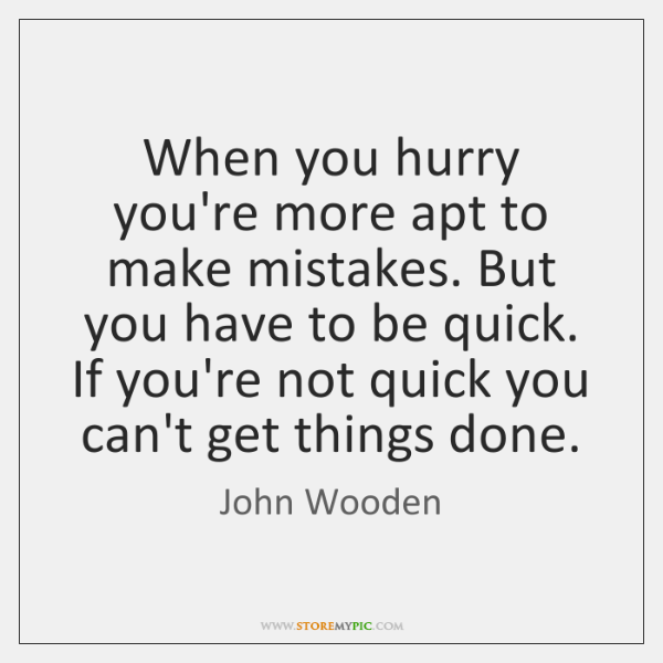 When you hurry you're more apt to make mistakes. But you have ...