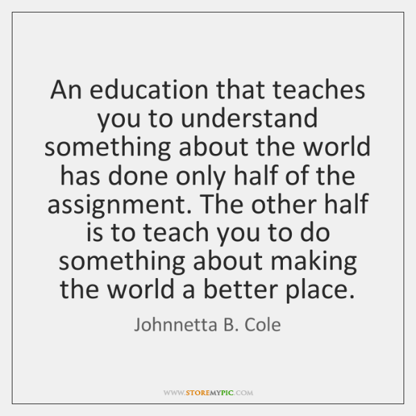 An education that teaches you to understand something about the world has ...