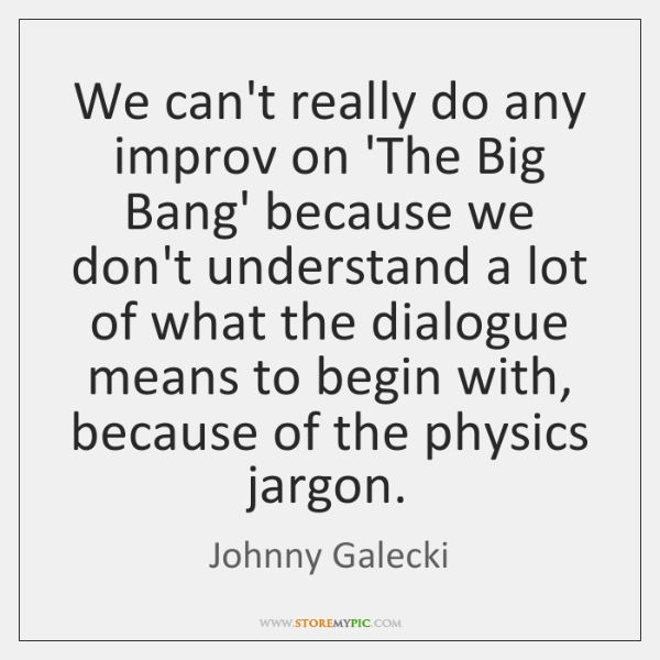 We can't really do any improv on 'The Big Bang' because we ...