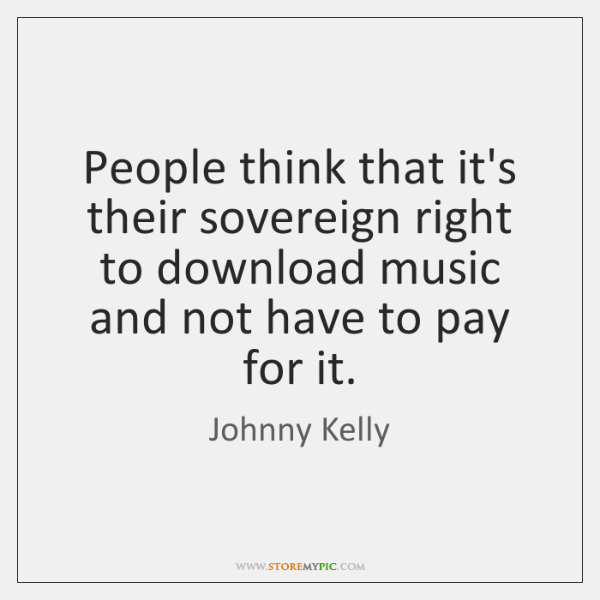 People think that it's their sovereign right to download music and not ...