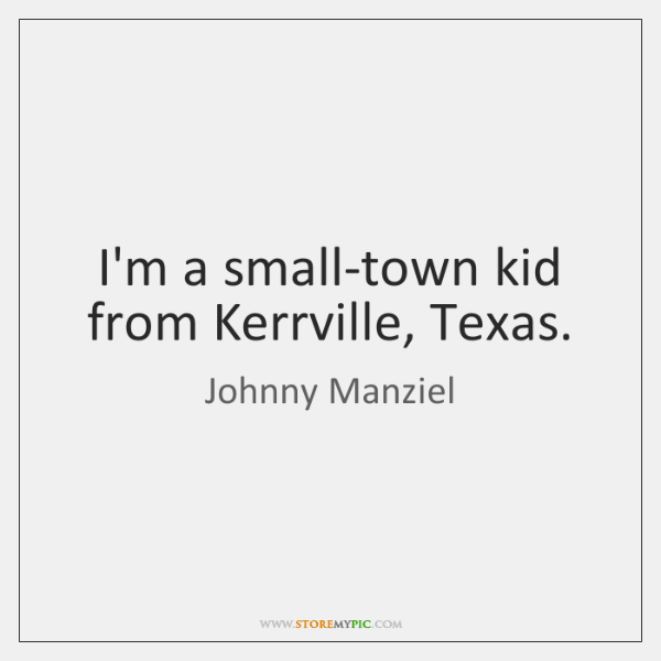 I'm a small-town kid from Kerrville, Texas.