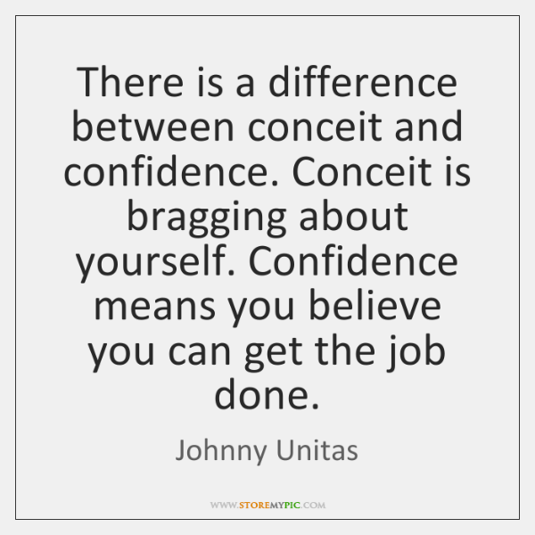 There is a difference between conceit and confidence. Conceit is bragging about ...