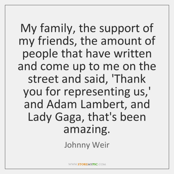 My family, the support of my friends, the amount of people that ...