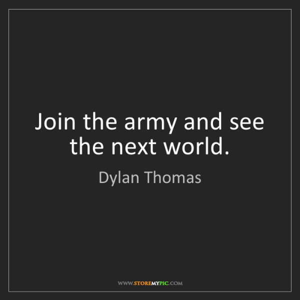 Dylan Thomas: Join the army and see the next world.