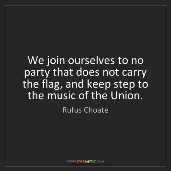 Rufus Choate: We join ourselves to no party that does not carry the...