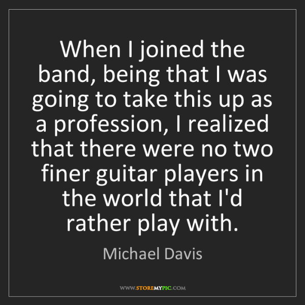 Michael Davis: When I joined the band, being that I was going to take...