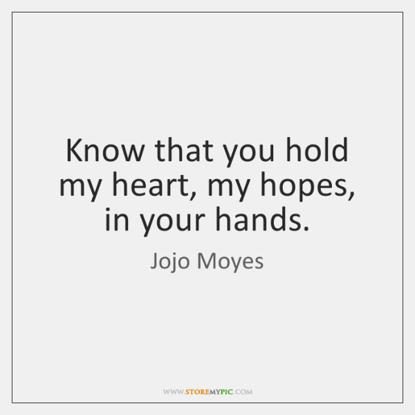 Know that you hold my heart, my hopes, in your hands.