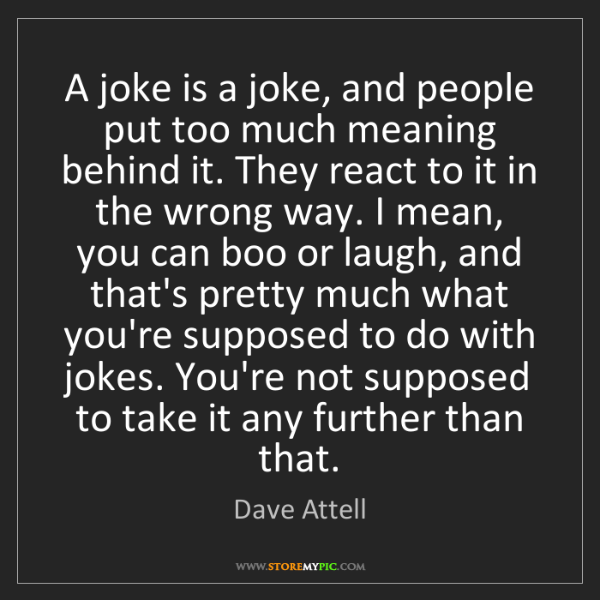 Dave Attell: A joke is a joke, and people put too much meaning behind...