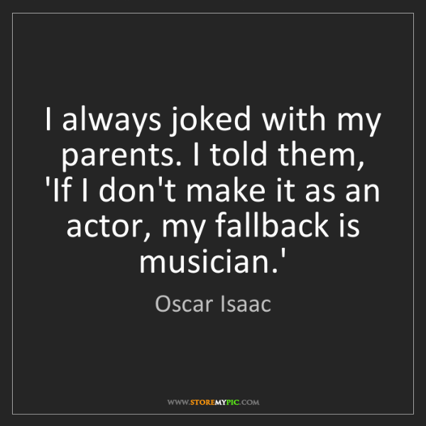 Oscar Isaac: I always joked with my parents. I told them, 'If I don't...