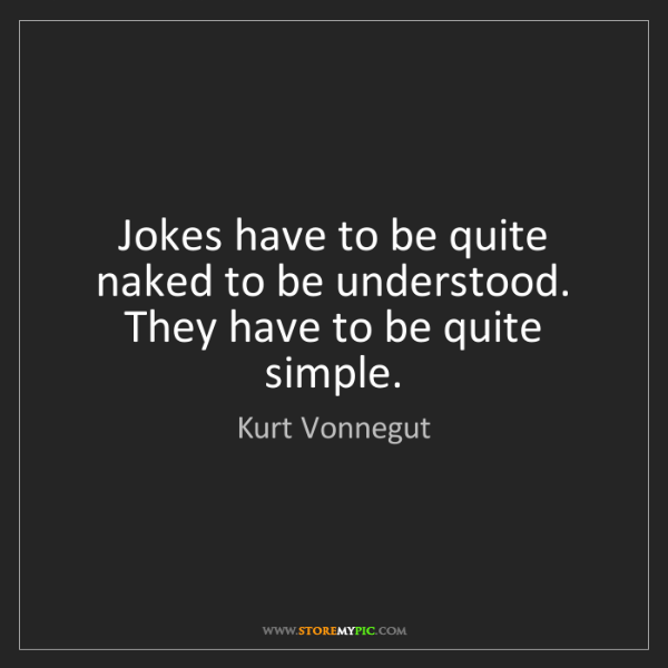 Kurt Vonnegut: Jokes have to be quite naked to be understood. They have...
