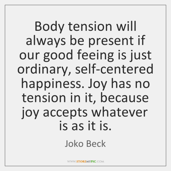 Body tension will always be present if our good feeing is just ...