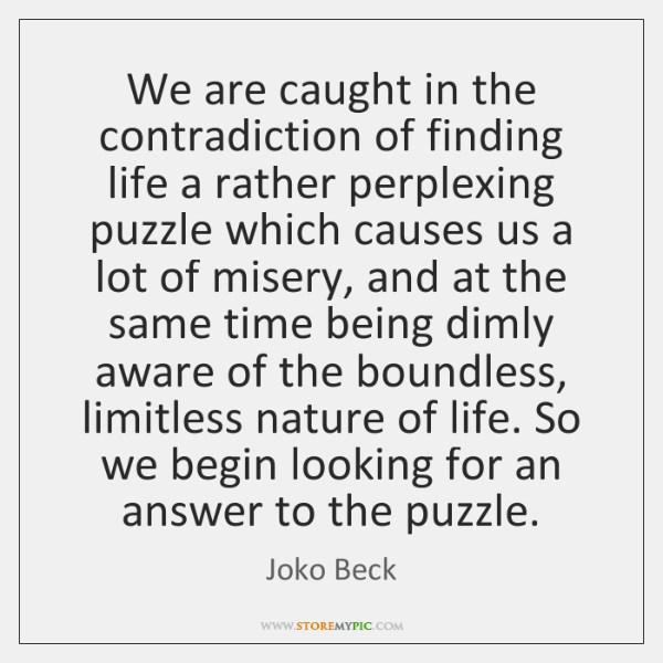 We are caught in the contradiction of finding life a rather perplexing ...