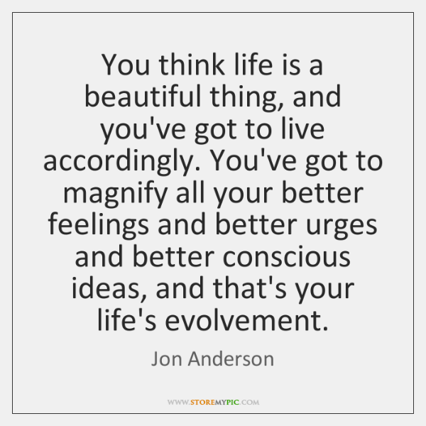 You think life is a beautiful thing, and you've got to live ...