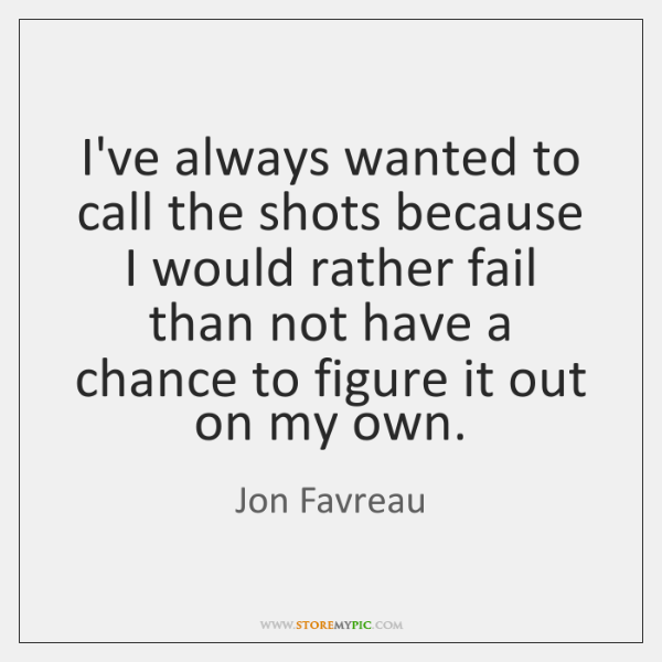 I've always wanted to call the shots because I would rather fail ...