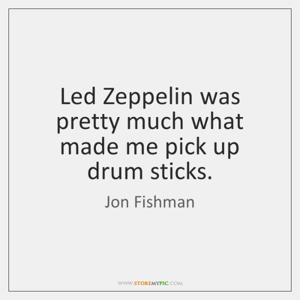 Led Zeppelin was pretty much what made me pick up drum sticks.