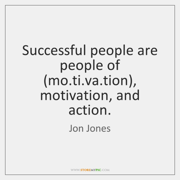 Successful people are people of (mo.ti.va.tion), motivation, and action.