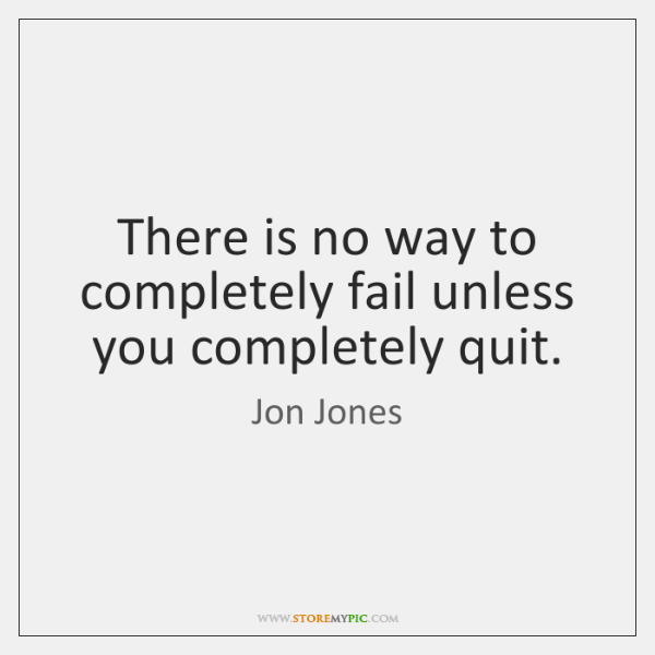 There is no way to completely fail unless you completely quit.