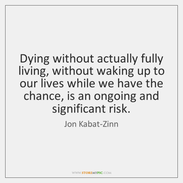 Dying without actually fully living, without waking up to our lives while ...