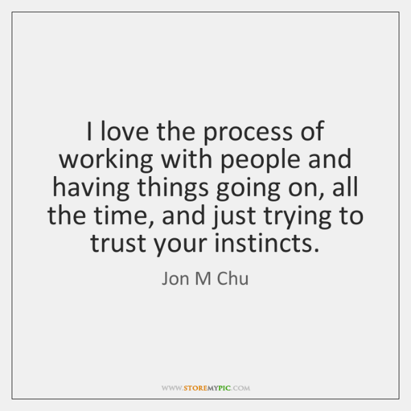 I love the process of working with people and having things going ...