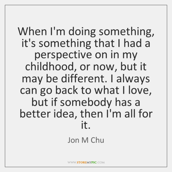 When I'm doing something, it's something that I had a perspective on ...