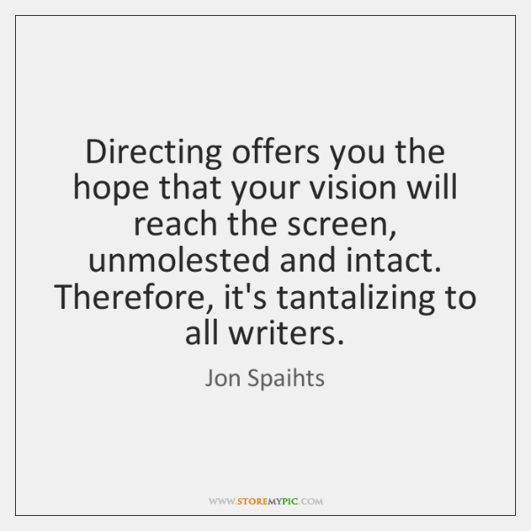 Directing offers you the hope that your vision will reach the screen, ...