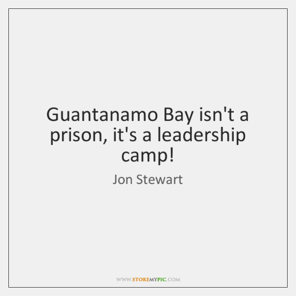 Guantanamo Bay isn't a prison, it's a leadership camp!