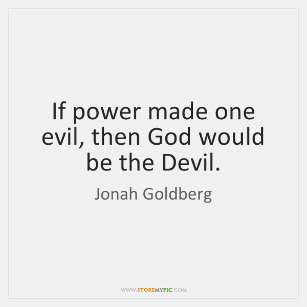 If power made one evil, then God would be the Devil.