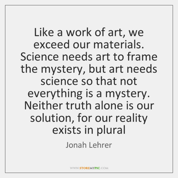 Like a work of art, we exceed our materials. Science needs art ...