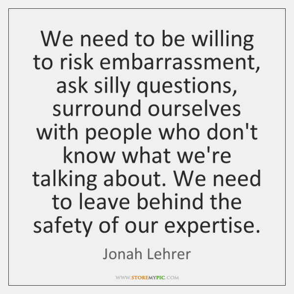 We need to be willing to risk embarrassment, ask silly questions, surround ...