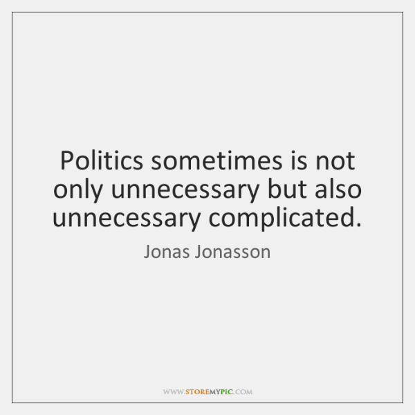 Politics sometimes is not only unnecessary but also unnecessary complicated.