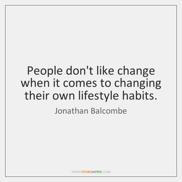 People don't like change when it comes to changing their own lifestyle ...
