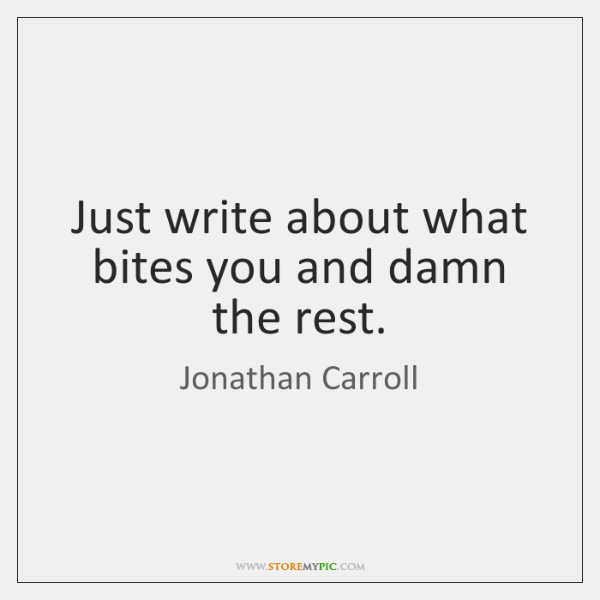 Just write about what bites you and damn the rest.