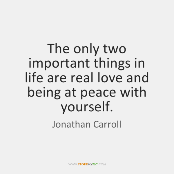 The only two important things in life are real love and being ...