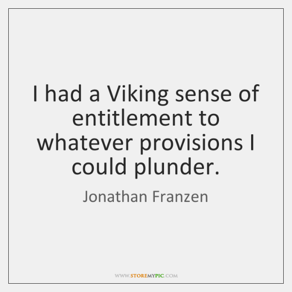 I had a Viking sense of entitlement to whatever provisions I could ...