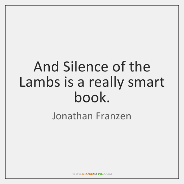 And Silence of the Lambs is a really smart book.