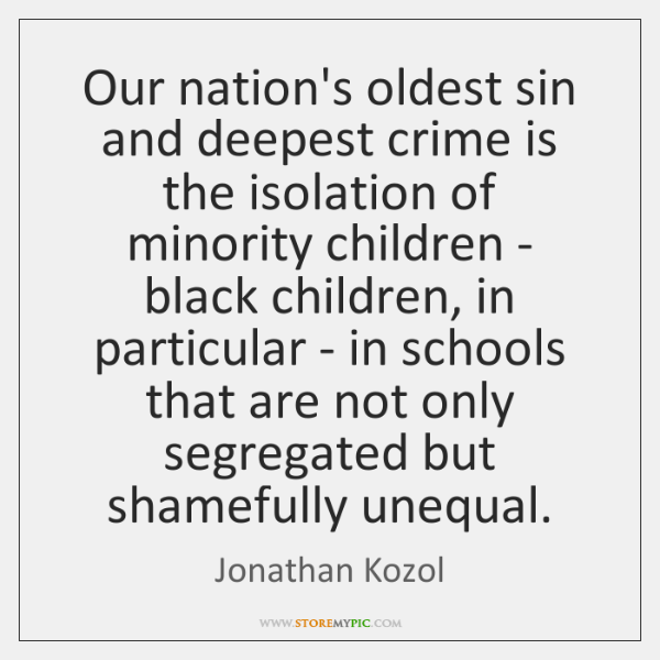 Our nation's oldest sin and deepest crime is the isolation of minority ...