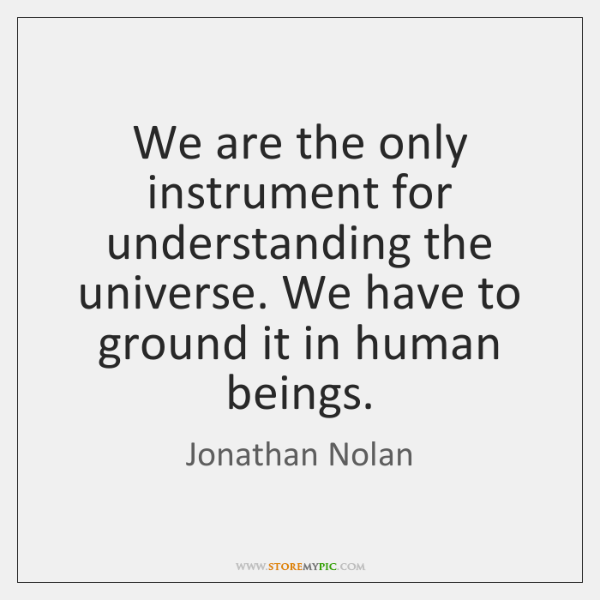 We are the only instrument for understanding the universe. We have to ...
