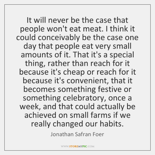 It will never be the case that people won't eat meat. I ...