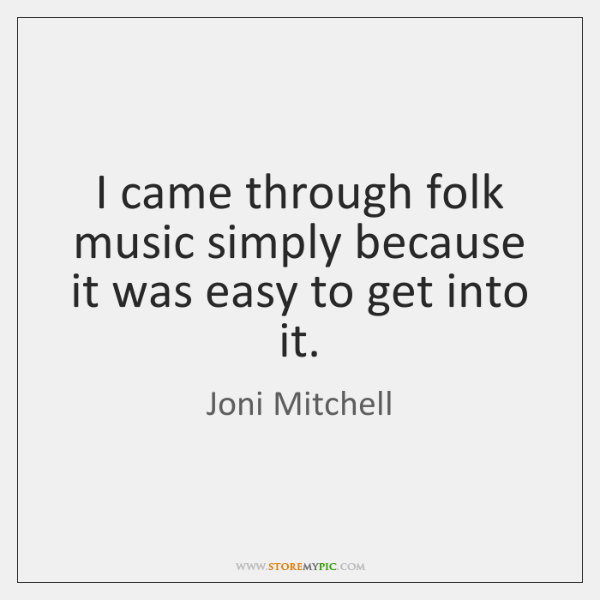 I came through folk music simply because it was easy to get ...