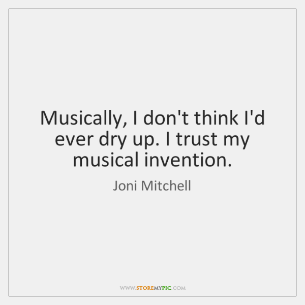 Musically, I don't think I'd ever dry up. I trust my musical ...