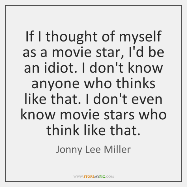 If I thought of myself as a movie star, I'd be an ...