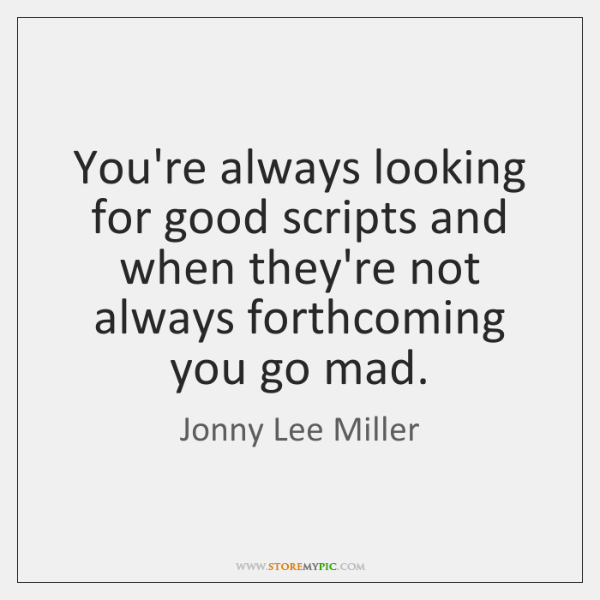 You're always looking for good scripts and when they're not always forthcoming ...