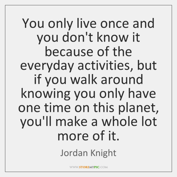 You only live once and you don't know it because of the ...